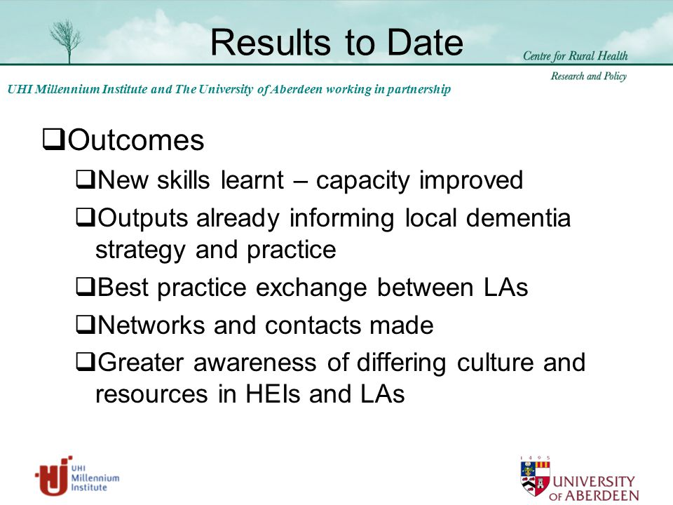 UHI Millennium Institute and The University of Aberdeen working in partnership Results to Date  Outcomes  New skills learnt – capacity improved  Outputs already informing local dementia strategy and practice  Best practice exchange between LAs  Networks and contacts made  Greater awareness of differing culture and resources in HEIs and LAs