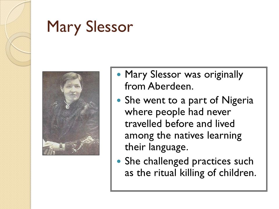 Mary Slessor Mary Slessor was originally from Aberdeen. She went to a part of Nigeria where people had never travelled before and lived among the nati