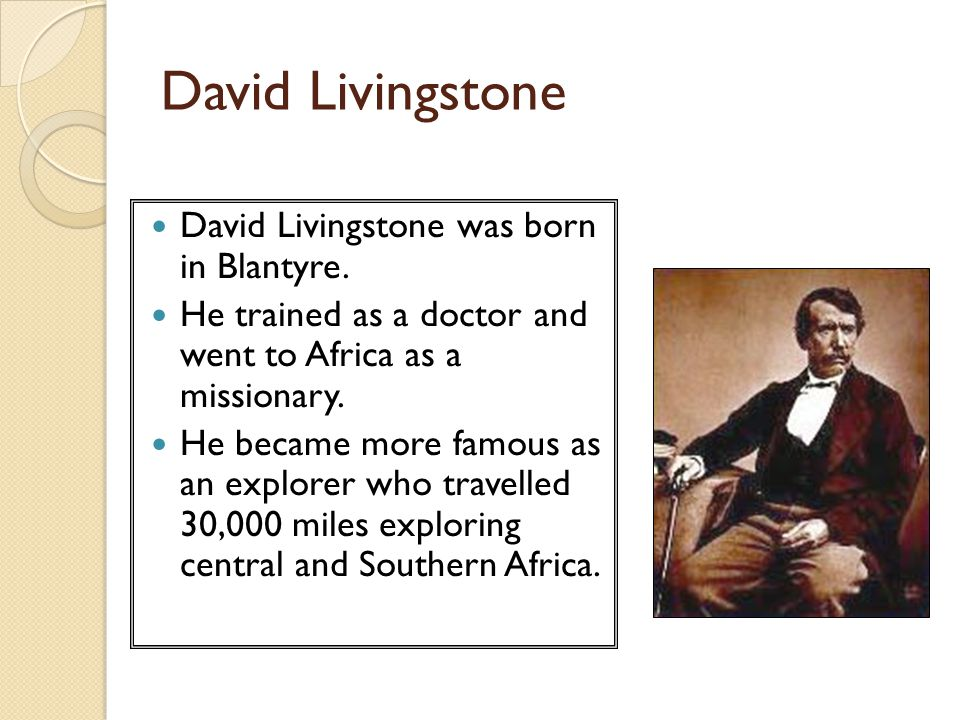 David Livingstone was born in Blantyre. He trained as a doctor and went to Africa as a missionary. He became more famous as an explorer who travelled