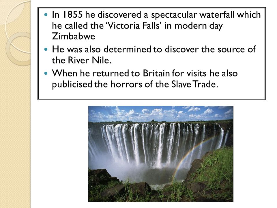 In 1855 he discovered a spectacular waterfall which he called the 'Victoria Falls' in modern day Zimbabwe He was also determined to discover the sourc