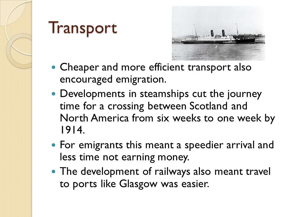 Transport Cheaper and more efficient transport also encouraged emigration. Developments in steamships cut the journey time for a crossing between Scot