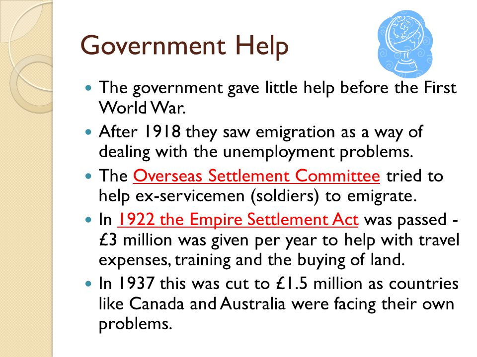 Government Help The government gave little help before the First World War. After 1918 they saw emigration as a way of dealing with the unemployment p