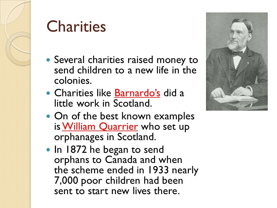 Charities Several charities raised money to send children to a new life in the colonies. Charities like Barnardo's did a little work in Scotland. On o