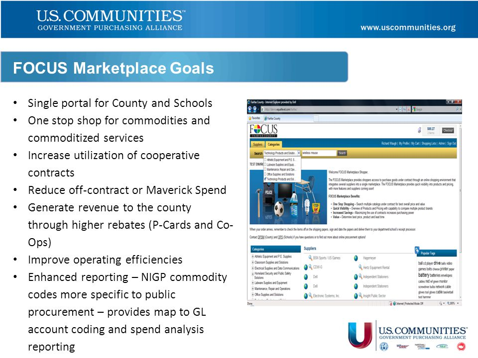 FOCUS Marketplace Goals Single portal for County and Schools One stop shop for commodities and commoditized services Increase utilization of cooperative contracts Reduce off-contract or Maverick Spend Generate revenue to the county through higher rebates (P-Cards and Co- Ops) Improve operating efficiencies Enhanced reporting – NIGP commodity codes more specific to public procurement – provides map to GL account coding and spend analysis reporting