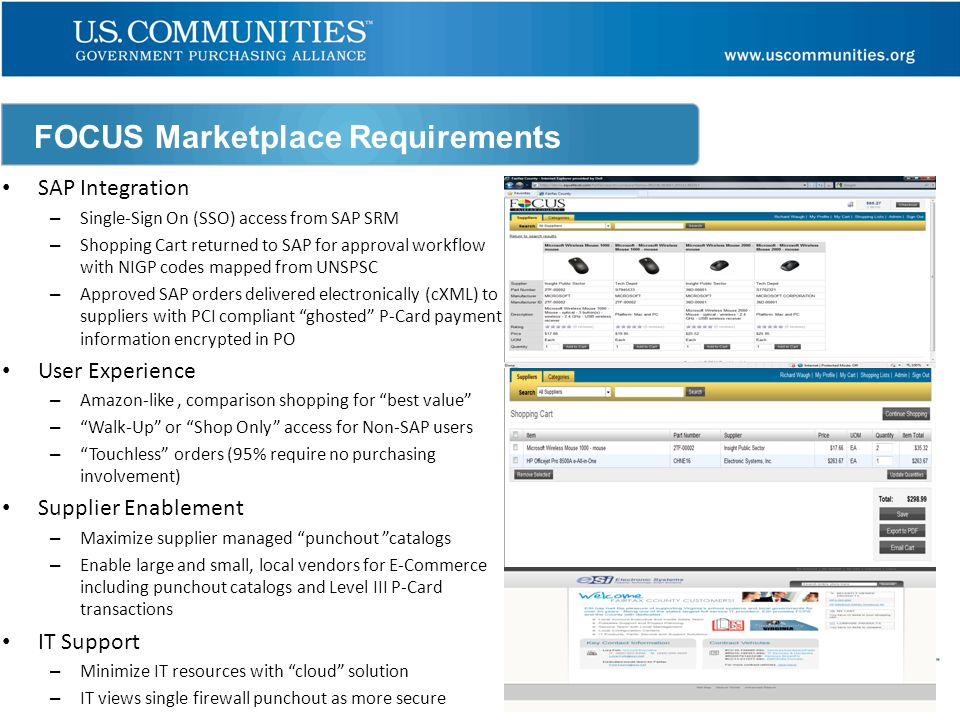 FOCUS Marketplace Requirements SAP Integration – Single-Sign On (SSO) access from SAP SRM – Shopping Cart returned to SAP for approval workflow with NIGP codes mapped from UNSPSC – Approved SAP orders delivered electronically (cXML) to suppliers with PCI compliant ghosted P-Card payment information encrypted in PO User Experience – Amazon-like, comparison shopping for best value – Walk-Up or Shop Only access for Non-SAP users – Touchless orders (95% require no purchasing involvement) Supplier Enablement – Maximize supplier managed punchout catalogs – Enable large and small, local vendors for E-Commerce including punchout catalogs and Level III P-Card transactions IT Support – Minimize IT resources with cloud solution – IT views single firewall punchout as more secure