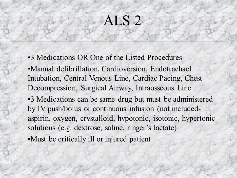 ALS 1 Emergency Defined EMT-I or Paramedic as defined by state and local law Assessment OR provision of ALS Intervention Assessment by ALS crew and for trips where only an ALS crew is qualified to perform assessment Must be emergency response Does not have to require ALS intervention- defined as a procedure beyond scope of EMT-Basic or as defined by state and local law