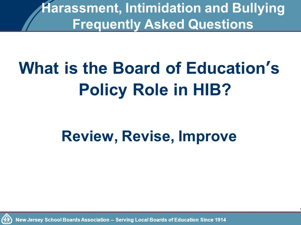 New Jersey School Boards Association – Serving Local Boards of Education Since 1914 Harassment, Intimidation and Bullying Frequently Asked Questions What is the Board of Education's Policy Role in HIB.