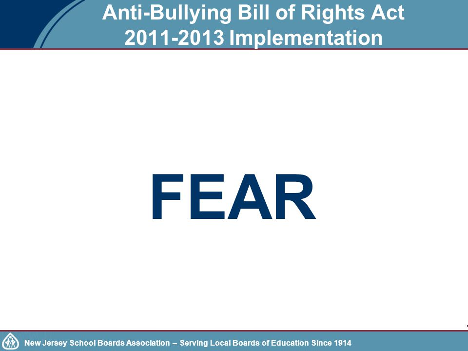 New Jersey School Boards Association – Serving Local Boards of Education Since 1914 Anti-Bullying Bill of Rights Act 2011-2013 Implementation FEAR