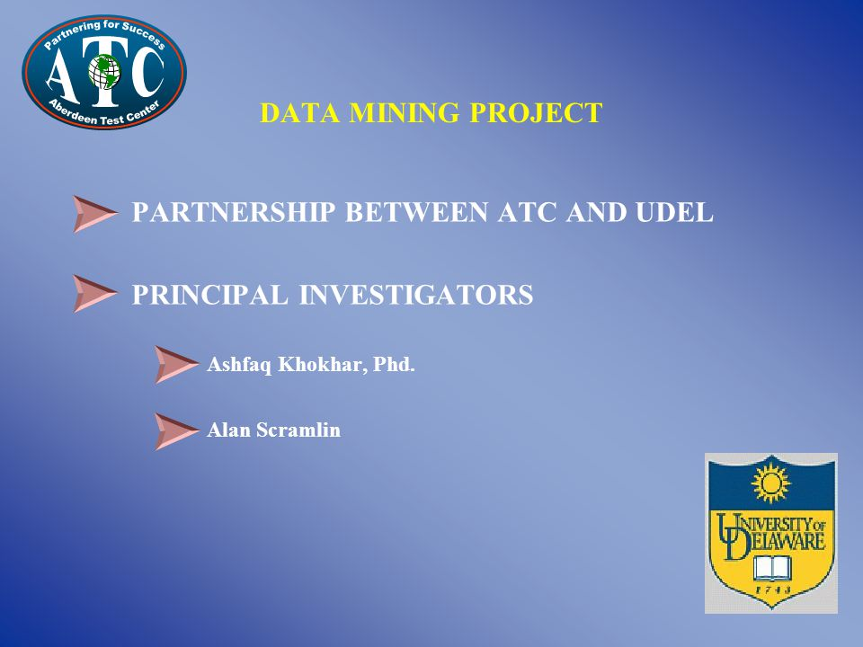 PARTNERSHIP BETWEEN ATC AND UDEL PRINCIPAL INVESTIGATORS Ashfaq Khokhar, Phd. Alan Scramlin DATA MINING PROJECT
