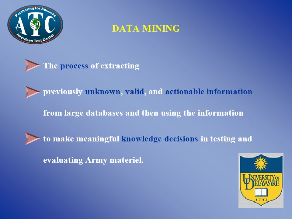 DATA MINING The process of extracting previously unknown, valid, and actionable information from large databases and then using the information to make meaningful knowledge decisions in testing and evaluating Army materiel.