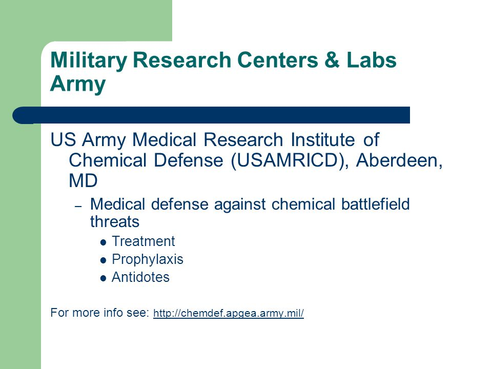 US Army Medical Research Institute of Chemical Defense (USAMRICD), Aberdeen, MD – Medical defense against chemical battlefield threats Treatment Prophylaxis Antidotes For more info see: http://chemdef.apgea.army.mil/ http://chemdef.apgea.army.mil/ Military Research Centers & Labs Army