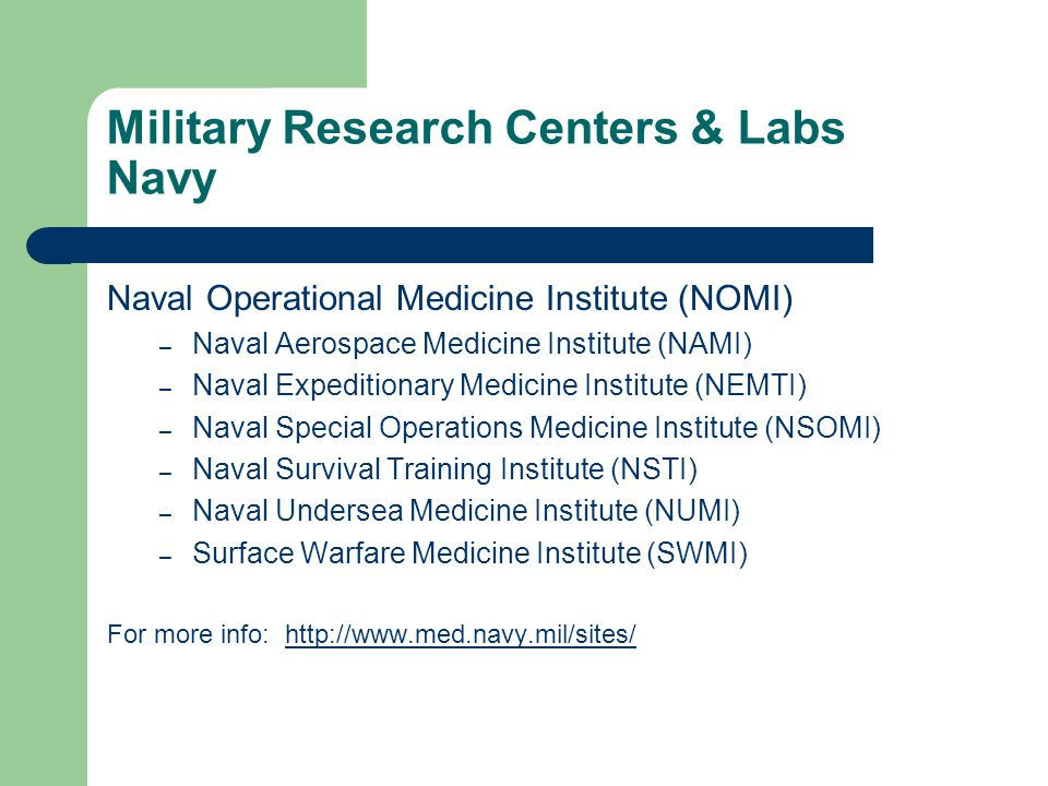 Military Research Centers & Labs Navy Naval Operational Medicine Institute (NOMI) – Naval Aerospace Medicine Institute (NAMI) – Naval Expeditionary Medicine Institute (NEMTI) – Naval Special Operations Medicine Institute (NSOMI) – Naval Survival Training Institute (NSTI) – Naval Undersea Medicine Institute (NUMI) – Surface Warfare Medicine Institute (SWMI) For more info: http://www.med.navy.mil/sites/http://www.med.navy.mil/sites/
