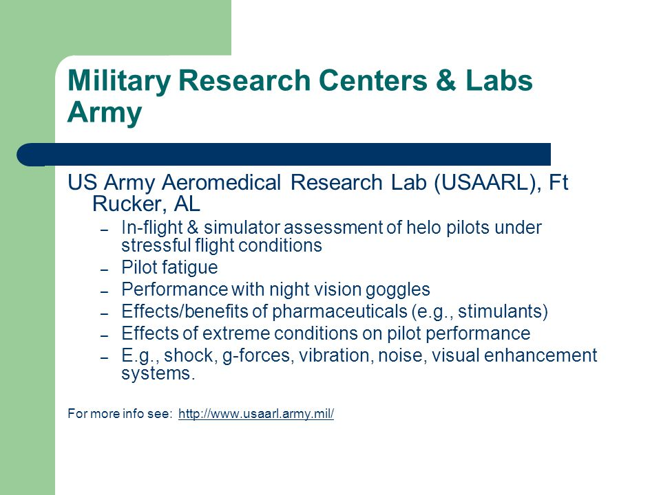 US Army Aeromedical Research Lab (USAARL), Ft Rucker, AL – In-flight & simulator assessment of helo pilots under stressful flight conditions – Pilot fatigue – Performance with night vision goggles – Effects/benefits of pharmaceuticals (e.g., stimulants) – Effects of extreme conditions on pilot performance – E.g., shock, g-forces, vibration, noise, visual enhancement systems.