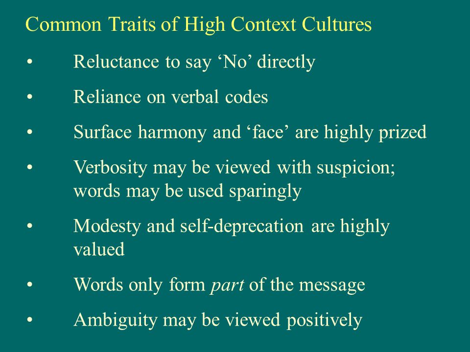 Common Traits of High Context Cultures Reluctance to say 'No' directly Reliance on verbal codes Surface harmony and 'face' are highly prized Verbosity