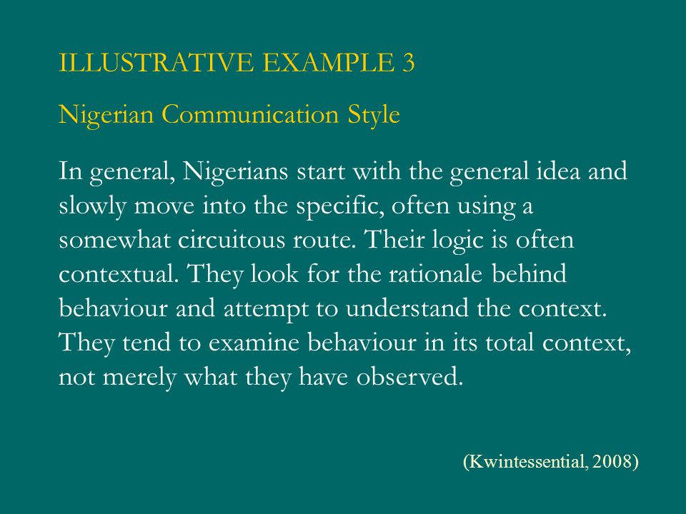 In general, Nigerians start with the general idea and slowly move into the specific, often using a somewhat circuitous route. Their logic is often con