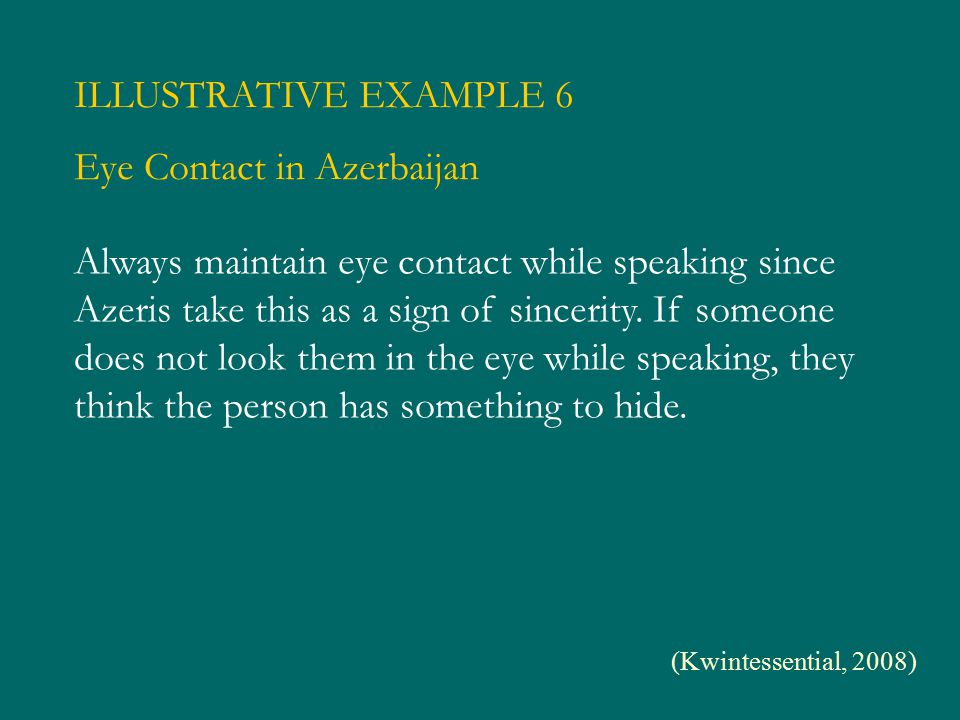 ILLUSTRATIVE EXAMPLE 6 Eye Contact in Azerbaijan Always maintain eye contact while speaking since Azeris take this as a sign of sincerity. If someone