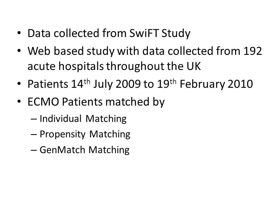 Data collected from SwiFT Study Web based study with data collected from 192 acute hospitals throughout the UK Patients 14 th July 2009 to 19 th February 2010 ECMO Patients matched by – Individual Matching – Propensity Matching – GenMatch Matching
