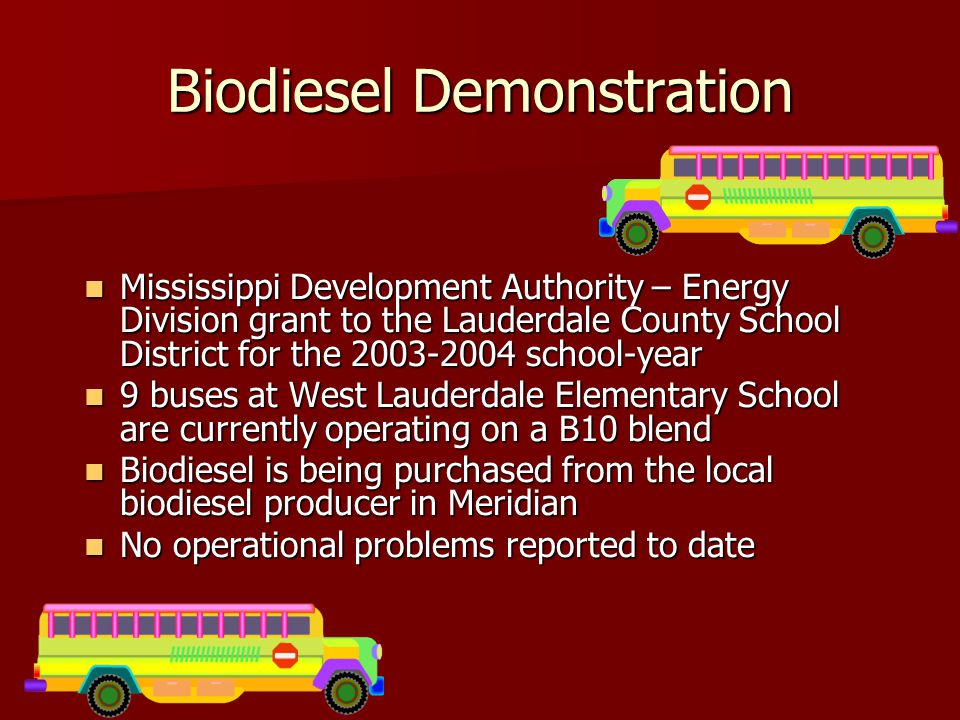 Biodiesel Demonstration Mississippi Development Authority – Energy Division grant to the Lauderdale County School District for the 2003-2004 school-year Mississippi Development Authority – Energy Division grant to the Lauderdale County School District for the 2003-2004 school-year 9 buses at West Lauderdale Elementary School are currently operating on a B10 blend 9 buses at West Lauderdale Elementary School are currently operating on a B10 blend Biodiesel is being purchased from the local biodiesel producer in Meridian Biodiesel is being purchased from the local biodiesel producer in Meridian No operational problems reported to date No operational problems reported to date