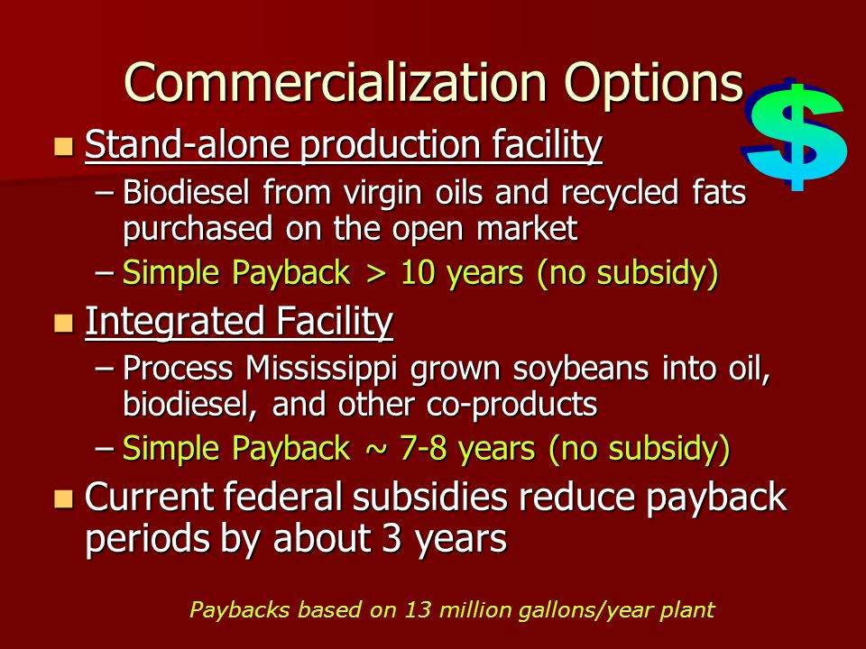 Commercialization Options Stand-alone production facility Stand-alone production facility –Biodiesel from virgin oils and recycled fats purchased on the open market –Simple Payback > 10 years (no subsidy) Integrated Facility Integrated Facility –Process Mississippi grown soybeans into oil, biodiesel, and other co-products –Simple Payback ~ 7-8 years (no subsidy) Current federal subsidies reduce payback periods by about 3 years Current federal subsidies reduce payback periods by about 3 years Paybacks based on 13 million gallons/year plant