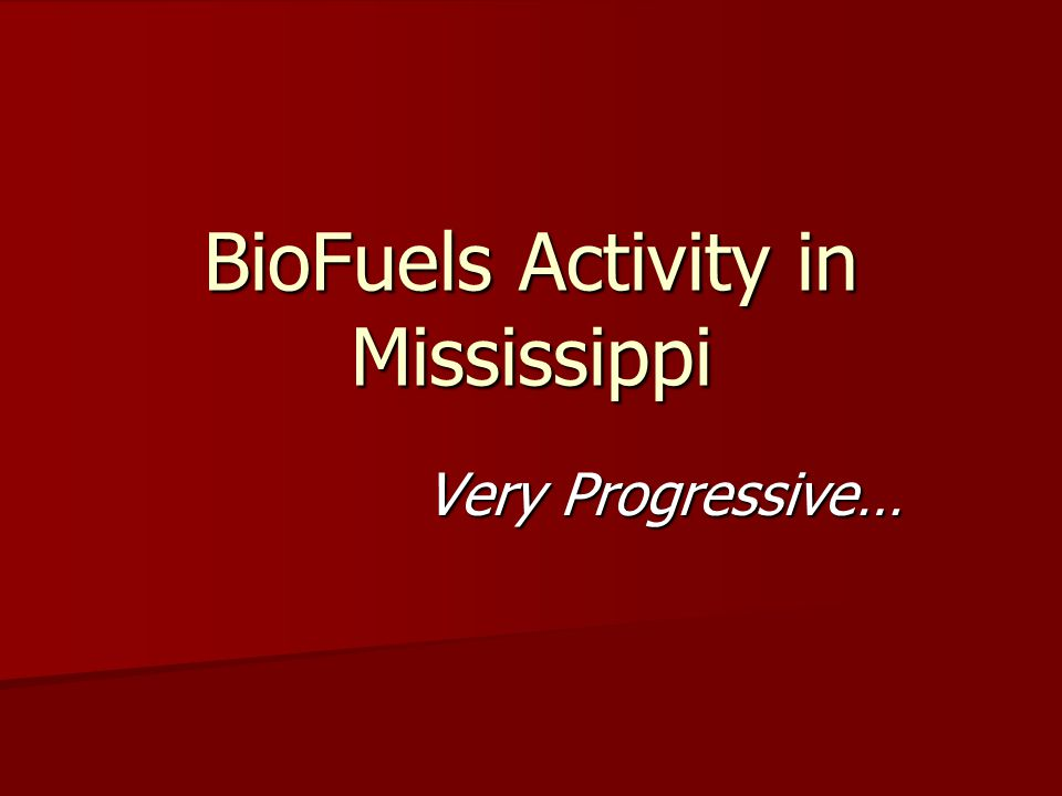Projects in Mississippi BioFuels Ethanol Commercial Pilot Scale Research Biodiesel Commercial Pilot Scale Research Feasibility Studies Legislative Demonstrations