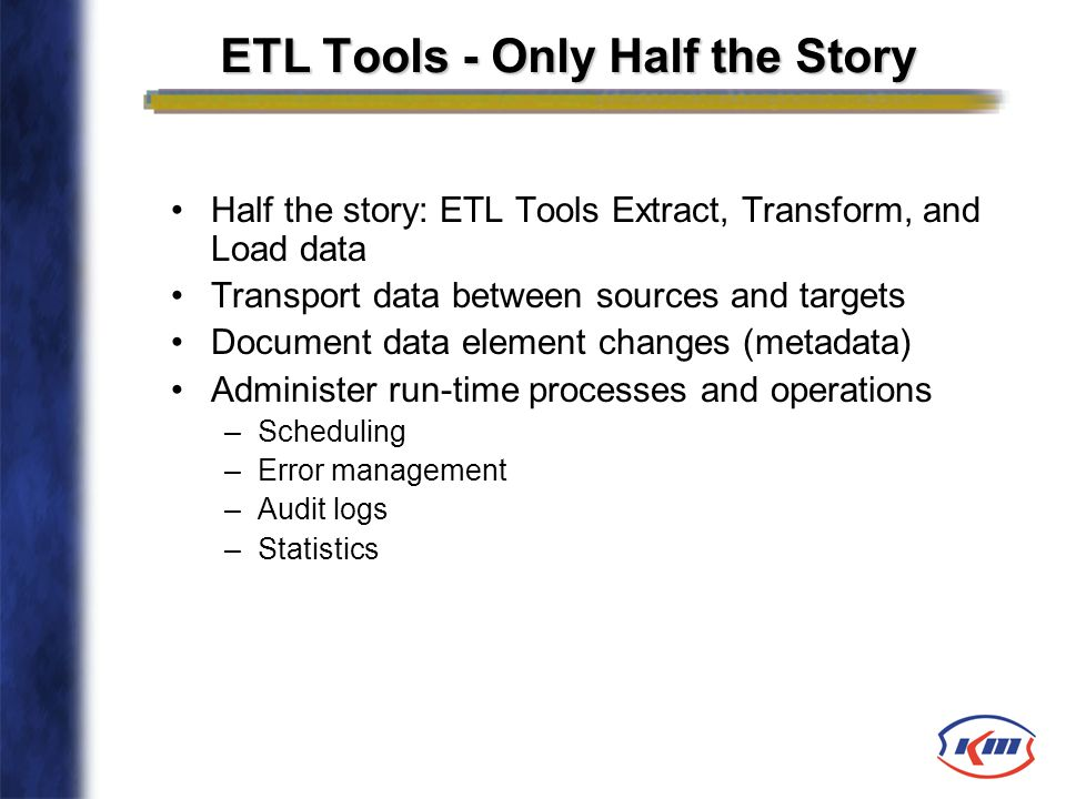 ETL Tools - Only Half the Story Half the story: ETL Tools Extract, Transform, and Load data Transport data between sources and targets Document data e