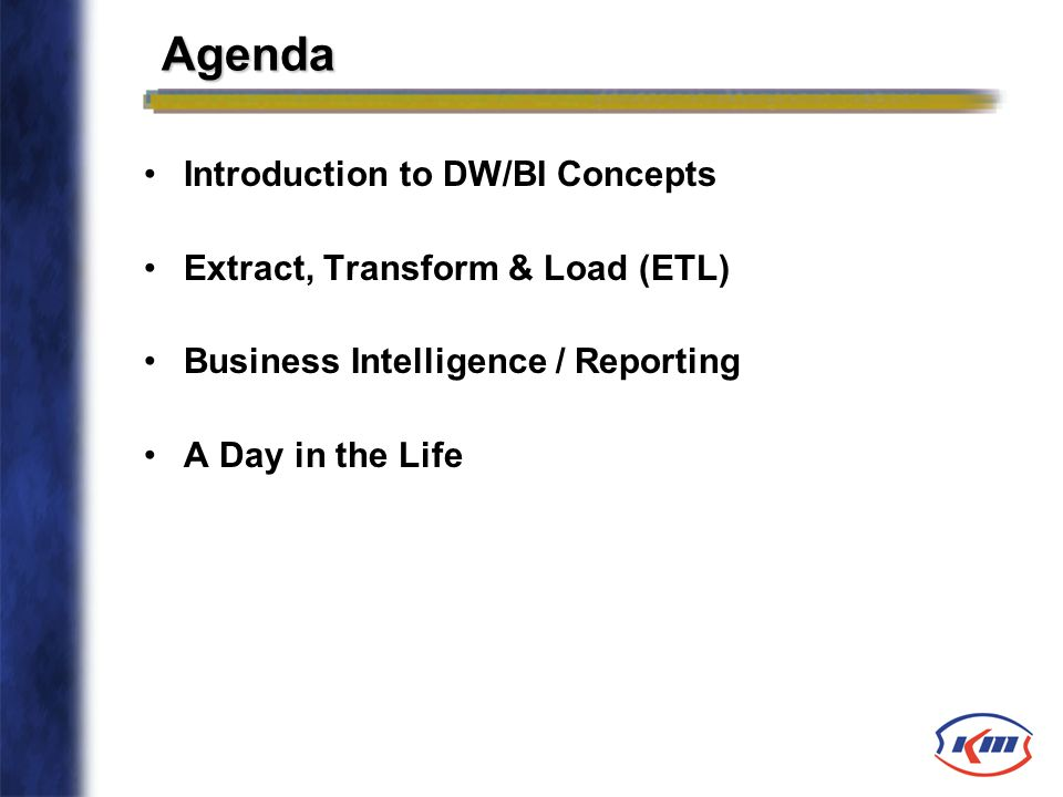 Agenda Introduction to DW/BI Concepts Extract, Transform & Load (ETL) Business Intelligence / Reporting A Day in the Life