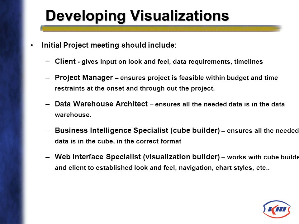 Initial Project meeting should include: –Client - gives input on look and feel, data requirements, timelines –Project Manager – ensures project is fea