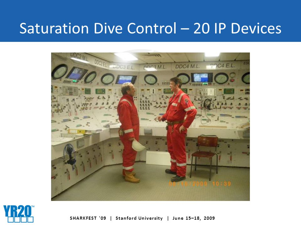 SHARKFEST 09 | Stanford University | June 15–18, 2009 Saturation Dive Control – 20 IP Devices