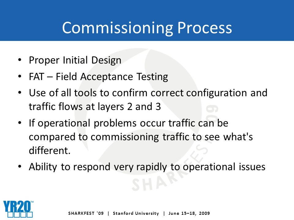 SHARKFEST 09 | Stanford University | June 15–18, 2009 Commissioning Process Proper Initial Design FAT – Field Acceptance Testing Use of all tools to confirm correct configuration and traffic flows at layers 2 and 3 If operational problems occur traffic can be compared to commissioning traffic to see what s different.