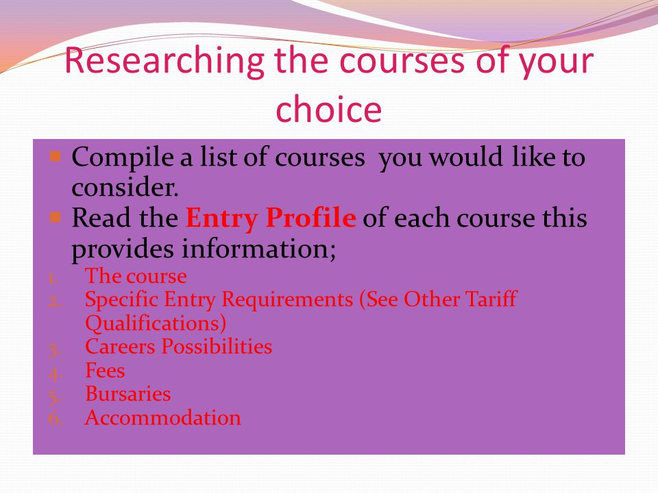Researching the courses of your choice  Compile a list of courses you would like to consider.  Read the Entry Profile of each course this provides i