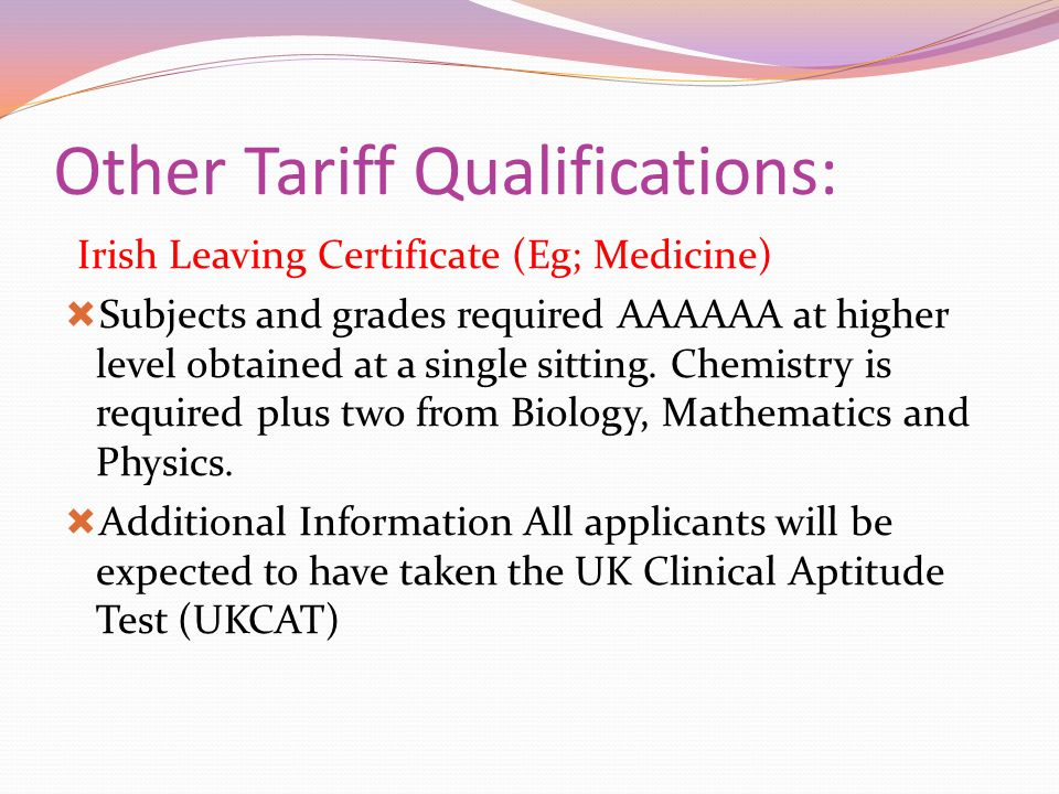 Other Tariff Qualifications: Irish Leaving Certificate (Eg; Medicine)  Subjects and grades required AAAAAA at higher level obtained at a single sitti