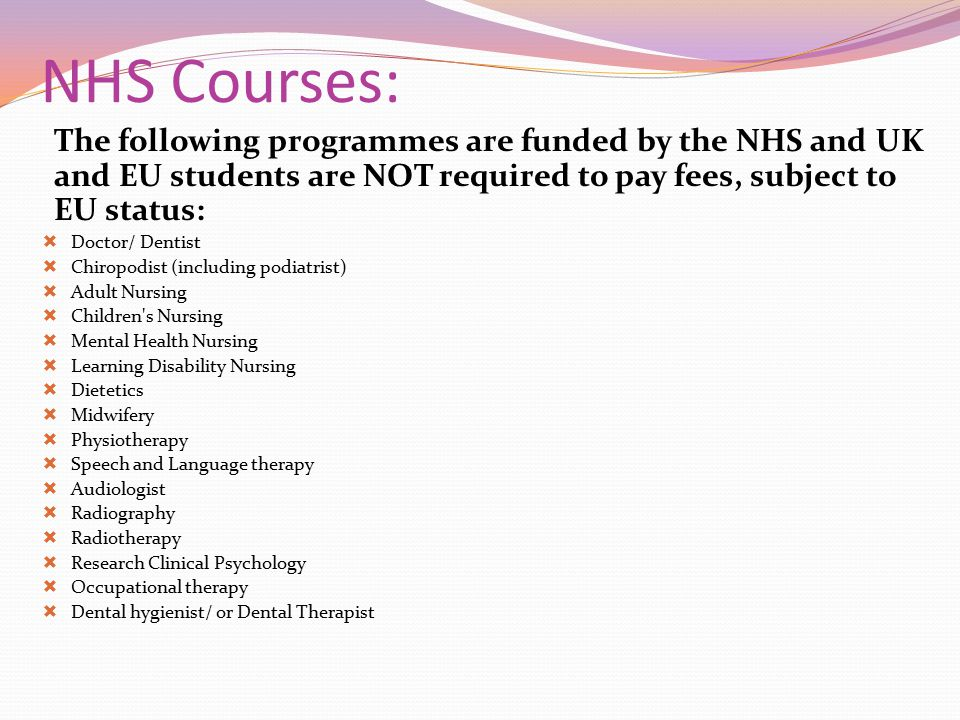 NHS Courses: The following programmes are funded by the NHS and UK and EU students are NOT required to pay fees, subject to EU status:  Doctor/ Denti