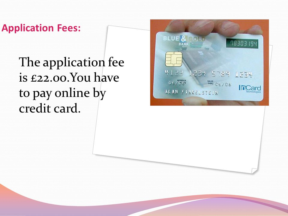 Application Fees: The application fee is £22.00.You have to pay online by credit card.
