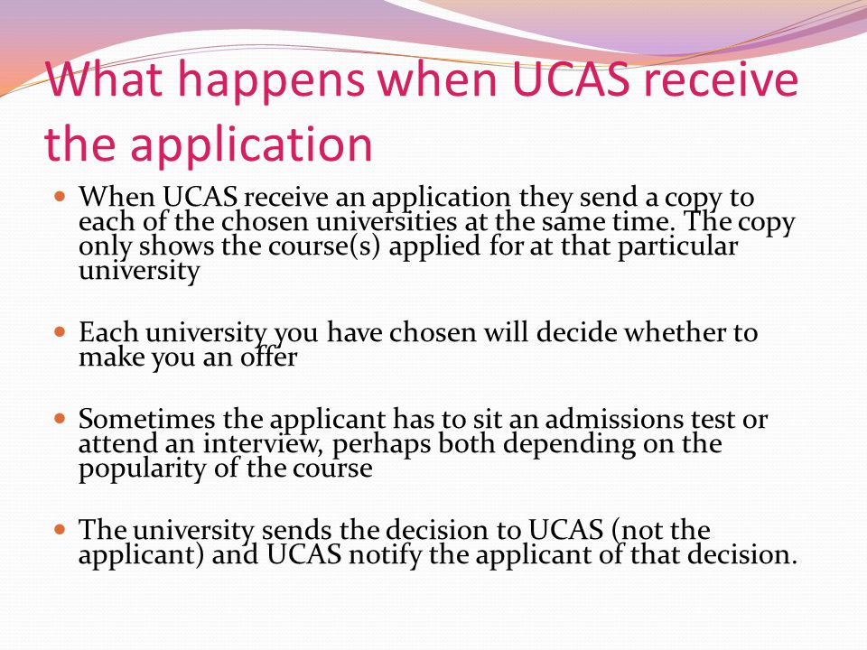 What happens when UCAS receive the application When UCAS receive an application they send a copy to each of the chosen universities at the same time.