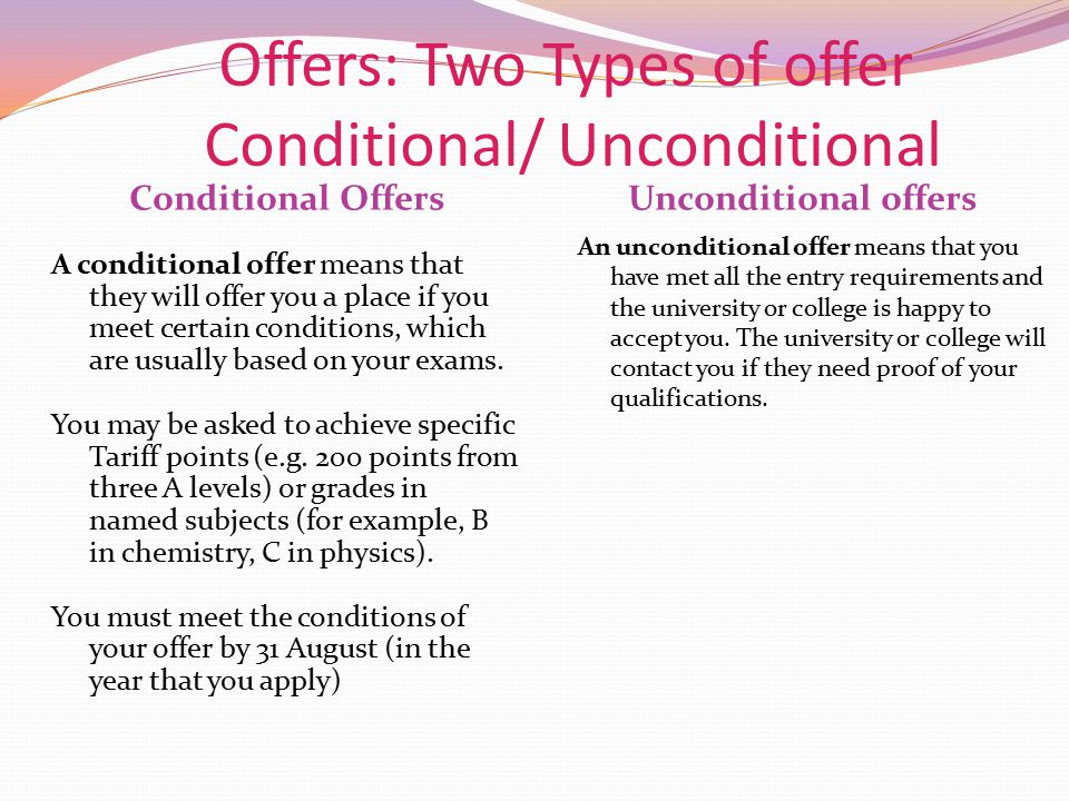 Offers: Two Types of offer Conditional/ Unconditional Conditional OffersUnconditional offers A conditional offer means that they will offer you a plac
