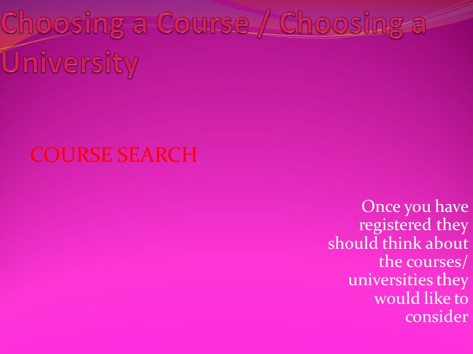 COURSE SEARCH Once you have registered they should think about the courses/ universities they would like to consider