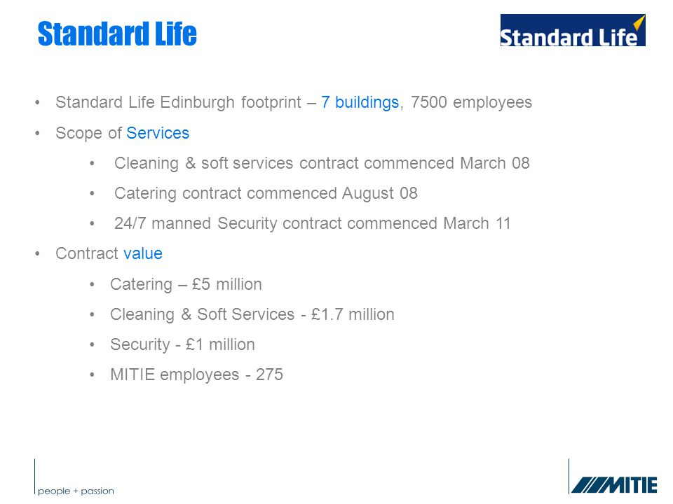 Standard Life Standard Life Edinburgh footprint – 7 buildings, 7500 employees Scope of Services Cleaning & soft services contract commenced March 08 Catering contract commenced August 08 24/7 manned Security contract commenced March 11 Contract value Catering – £5 million Cleaning & Soft Services - £1.7 million Security - £1 million MITIE employees - 275