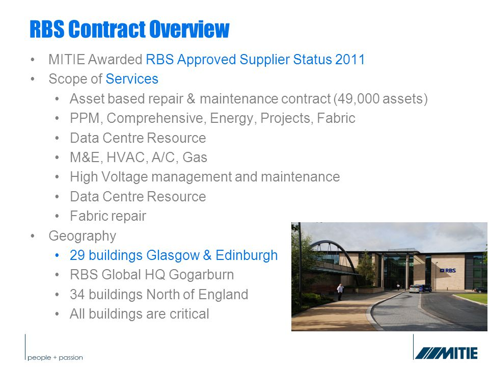 RBS Contract Overview MITIE Awarded RBS Approved Supplier Status 2011 Scope of Services Asset based repair & maintenance contract (49,000 assets) PPM, Comprehensive, Energy, Projects, Fabric Data Centre Resource M&E, HVAC, A/C, Gas High Voltage management and maintenance Data Centre Resource Fabric repair Geography 29 buildings Glasgow & Edinburgh RBS Global HQ Gogarburn 34 buildings North of England All buildings are critical