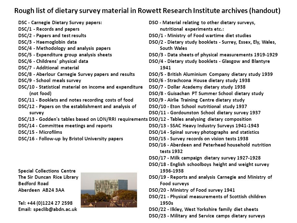 Rough list of dietary survey material in Rowett Research Institute archives (handout) DSC - Carnegie Dietary Survey papers: DSC/1 - Records and papers DSC/2 - Papers and test results DSC/3 - Haemoglobin data DSC/4 - Methodology and analysis papers DSC/5 - Expenditure group analysis sheets DSC/6 - Childrens physical data DSC/7 - Additional material DSC/8 - Aberlour Carnegie Survey papers and results DSC/9 - School meals survey DSC/10 - Statistical material on income and expenditure (not food) DSC/11 - Booklets and notes recording costs of food DSC/12 - Papers on the establishment and analysis of survey DSC/13 - Godden s tables based on LON/RRI requirements DSC/14 - Committee meetings and reports DSC/15 - Microfilms DSC/16 - Follow-up by Bristol University papers Special Collections Centre The Sir Duncan Rice Library Bedford Road Aberdeen AB24 3AA Tel: +44 (0)1224 27 2598 Email: speclib@abdn.ac.uk DSO - Material relating to other dietary surveys, nutritional experiments etc.: DSO/1 - Ministry of Food wartime diet studies DSO/2 - Dietary study booklets - Surrey, Essex, Ely, Wales, South Wales DSO/3 - Data sheets of physical measurements 1919-1929 DSO/4 - Dietary study booklets - Glasgow and Blantyre 1941 DSO/5 - British Aluminium Company dietary study 1939 DSO/6 - Strachcona House dietary study 1938 DSO/7 - Dollar Academy dietary study 1938 DSO/8 - Guisachan PT Summer School dietary study DSO/9 - Airlie Training Centre dietary study DSO/10 - Eton School nutritional study 1937 DSO/11 - Gordounston School dietary survey 1937 DSO/12 - Tables analysing dietary composition DSO/13 - SSAC Heavy Industry Surveys 1941-1943 DSO/14 - Spinal survey photographs and statistics DSO/15 - Survey records on vision tests 1938 DSO/16 - Aberdeen and Peterhead household nutrition tests 1932 DSO/17 - Milk campaign dietary survey 1927-1928 DSO/18 - English schoolboys height and weight survey 1936-1938 DSO/19 - Reports and analysis Carnegie and Ministry of Food surveys DSO/20 - Ministry of Food survey 1941 DSO/21 - Physical measurements of Scottish children 1950s DSO/22 - Ilkley, West Yorkshire family diet sheets DSO/23 - Military and Service camps dietary surveys