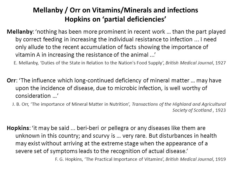 Mellanby / Orr on Vitamins/Minerals and infections Hopkins on 'partial deficiencies' Mellanby: 'nothing has been more prominent in recent work … than the part played by correct feeding in increasing the individual resistance to infection...