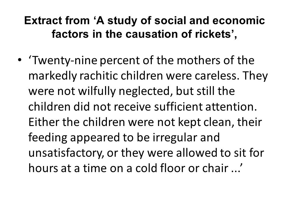Extract from 'A study of social and economic factors in the causation of rickets', 'Twenty-nine percent of the mothers of the markedly rachitic children were careless.
