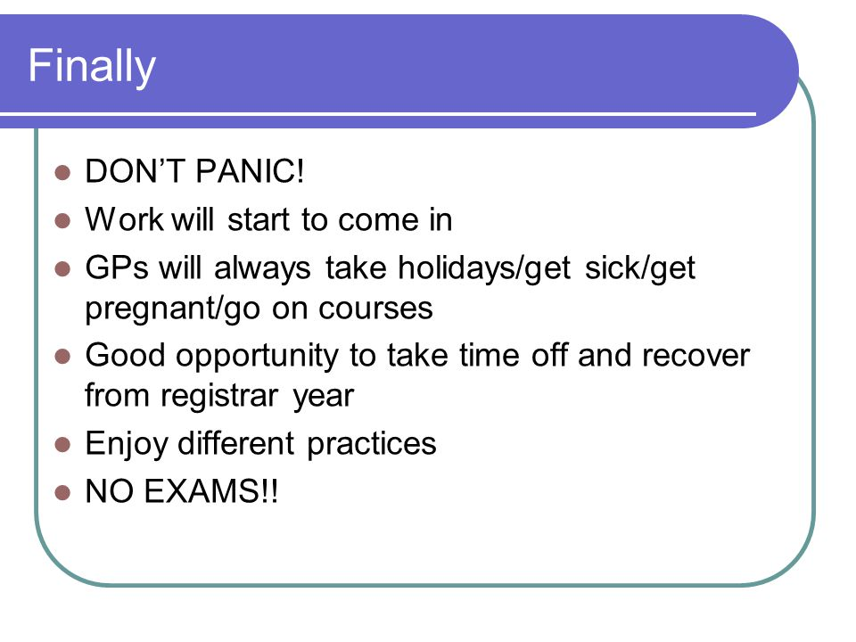 Finally DON'T PANIC! Work will start to come in GPs will always take holidays/get sick/get pregnant/go on courses Good opportunity to take time off an