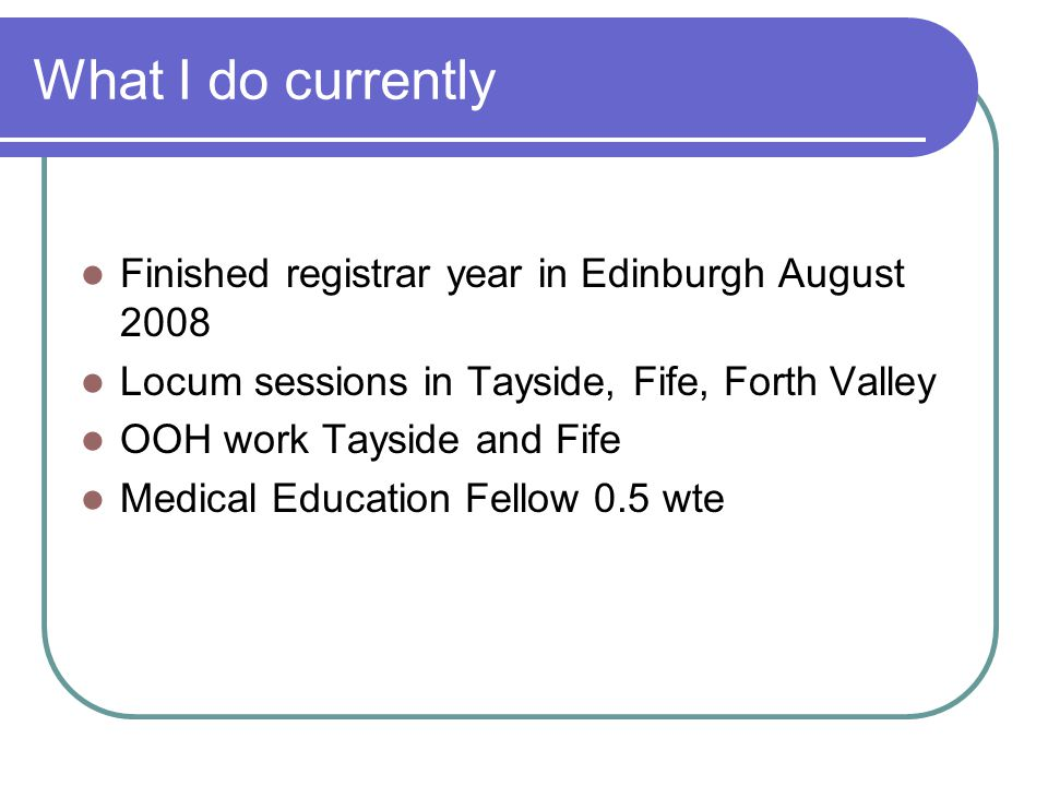 What I do currently Finished registrar year in Edinburgh August 2008 Locum sessions in Tayside, Fife, Forth Valley OOH work Tayside and Fife Medical E