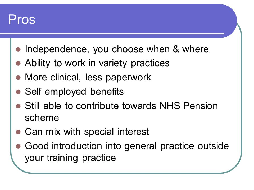 Pros Independence, you choose when & where Ability to work in variety practices More clinical, less paperwork Self employed benefits Still able to con