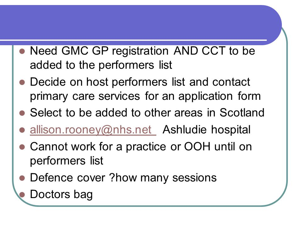 Need GMC GP registration AND CCT to be added to the performers list Decide on host performers list and contact primary care services for an applicatio