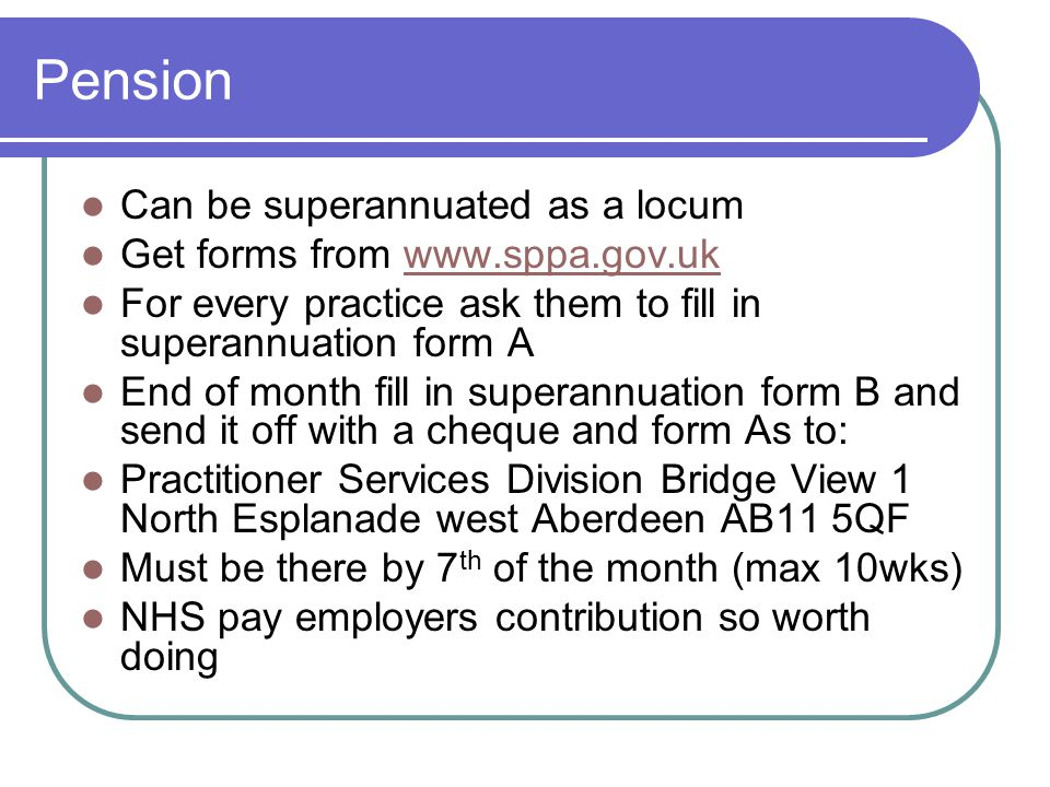 Pension Can be superannuated as a locum Get forms from www.sppa.gov.ukwww.sppa.gov.uk For every practice ask them to fill in superannuation form A End