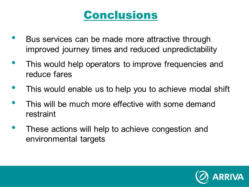 Conclusions Bus services can be made more attractive through improved journey times and reduced unpredictability This would help operators to improve frequencies and reduce fares This would enable us to help you to achieve modal shift This will be much more effective with some demand restraint These actions will help to achieve congestion and environmental targets