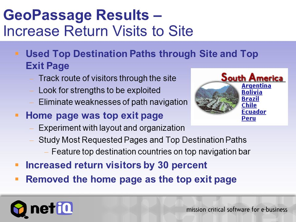 GeoPassage Results – Increase Return Visits to Site  Used Top Destination Paths through Site and Top Exit Page  Track route of visitors through the site  Look for strengths to be exploited  Eliminate weaknesses of path navigation  Home page was top exit page  Experiment with layout and organization  Study Most Requested Pages and Top Destination Paths  Feature top destination countries on top navigation bar  Increased return visitors by 30 percent  Removed the home page as the top exit page
