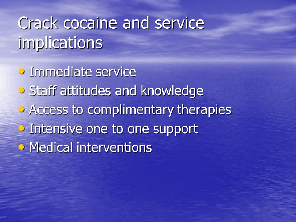 Crack cocaine and service implications Immediate service Immediate service Staff attitudes and knowledge Staff attitudes and knowledge Access to complimentary therapies Access to complimentary therapies Intensive one to one support Intensive one to one support Medical interventions Medical interventions