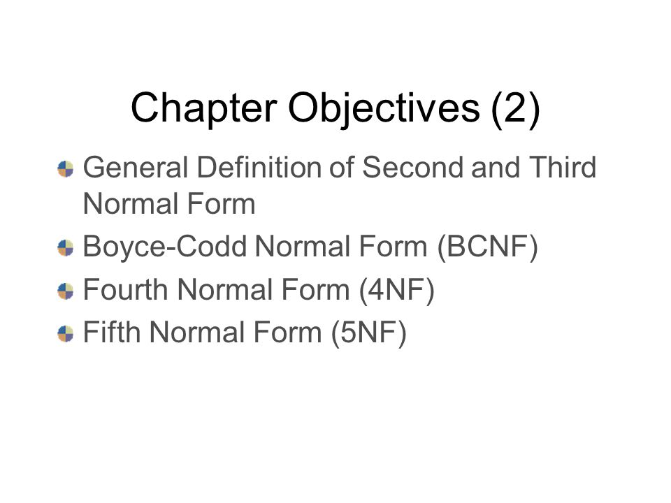 Chapter Objectives (2) General Definition of Second and Third Normal Form Boyce-Codd Normal Form (BCNF) Fourth Normal Form (4NF) Fifth Normal Form (5NF)
